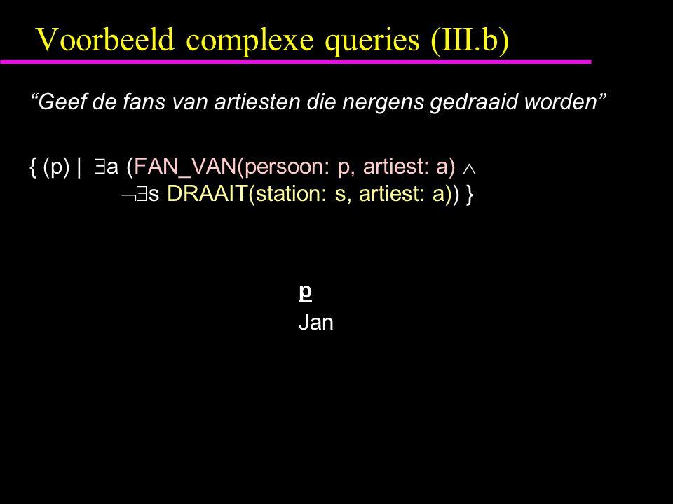 Voorbeeld complexe queries (III.b) Geef de fans van artiesten die nergens gedraaid worden { (p) |  a (FAN_VAN(persoon: p, artiest: a)   s DRAAIT(station: s, artiest: a)) } p Jan