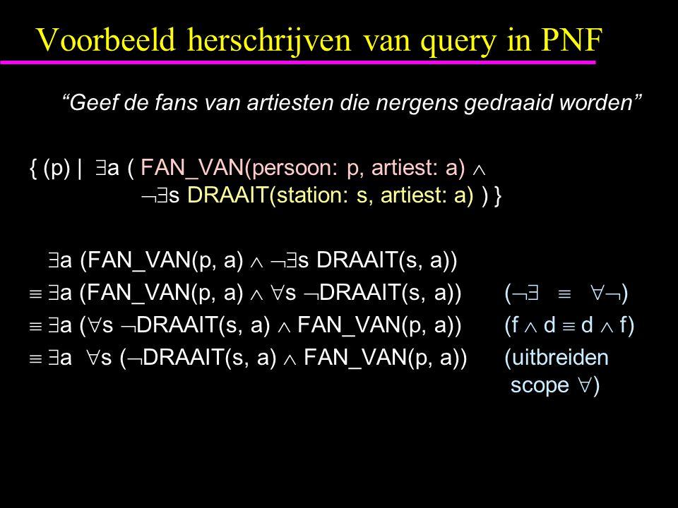 Voorbeeld herschrijven van query in PNF Geef de fans van artiesten die nergens gedraaid worden { (p) |  a ( FAN_VAN(persoon: p, artiest: a)   s DRAAIT(station: s, artiest: a) ) }  a (FAN_VAN(p, a)   s DRAAIT(s, a))   a (FAN_VAN(p, a)   s  DRAAIT(s, a))(    )   a (  s  DRAAIT(s, a)  FAN_VAN(p, a))(f  d  d  f)   a  s (  DRAAIT(s, a)  FAN_VAN(p, a))(uitbreiden scope  )