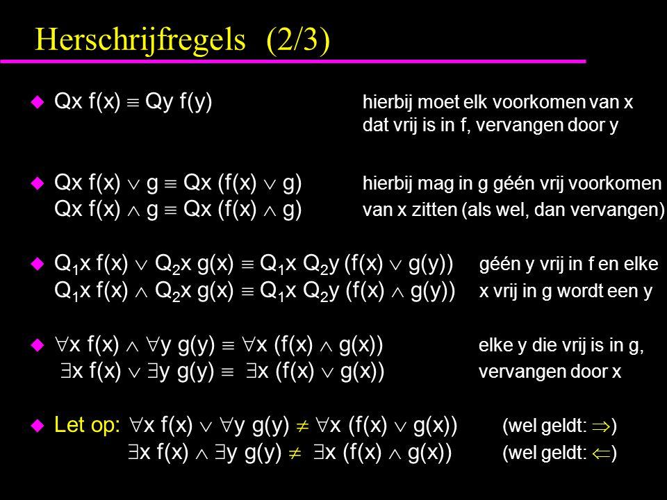 Herschrijfregels (2/3) u Qx f(x)  Qy f(y) hierbij moet elk voorkomen van x dat vrij is in f, vervangen door y u Qx f(x)  g  Qx (f(x)  g) hierbij mag in g géén vrij voorkomen Qx f(x)  g  Qx (f(x)  g) van x zitten (als wel, dan vervangen) u Q 1 x f(x)  Q 2 x g(x)  Q 1 x Q 2 y (f(x)  g(y)) géén y vrij in f en elke Q 1 x f(x)  Q 2 x g(x)  Q 1 x Q 2 y (f(x)  g(y)) x vrij in g wordt een y u  x f(x)   y g(y)   x (f(x)  g(x)) elke y die vrij is in g,  x f(x)   y g(y)   x (f(x)  g(x)) vervangen door x u Let op:  x f(x)   y g(y)   x (f(x)  g(x)) (wel geldt:  )  x f(x)   y g(y)   x (f(x)  g(x)) (wel geldt:  )