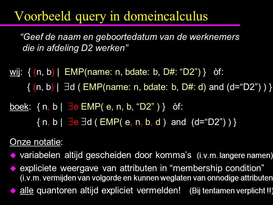 Voorbeeld query in domeincalculus Geef de naam en geboortedatum van de werknemers die in afdeling D2 werken wij: { (n, b) | EMP(name: n, bdate: b, D#: D2 ) } òf: { (n, b) |  d ( EMP(name: n, bdate: b, D#: d) and (d= D2 ) ) } boek:{ n, b |  e EMP( e, n, b, D2 ) } òf: { n, b |  e  d ( EMP( e, n, b, d ) and (d= D2 ) ) } Onze notatie: u variabelen altijd gescheiden door komma's (i.v.m.