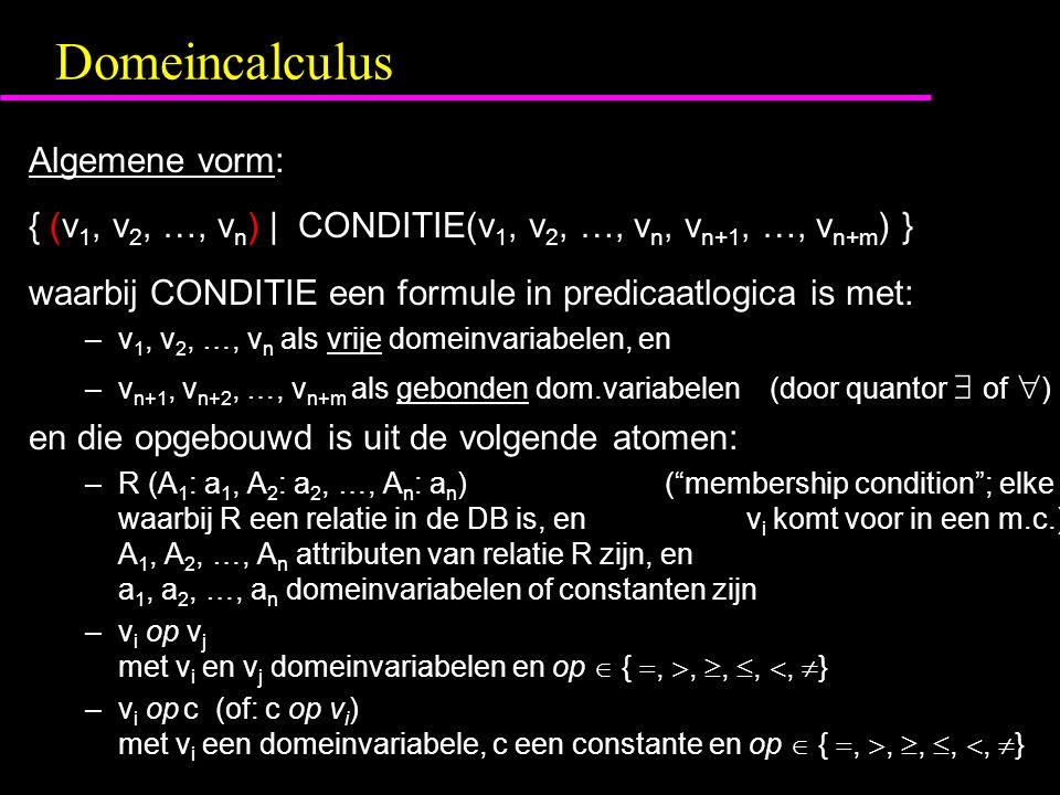 Domeincalculus Algemene vorm: { (v 1, v 2, …, v n ) | CONDITIE(v 1, v 2, …, v n, v n+1, …, v n+m ) } waarbij CONDITIE een formule in predicaatlogica is met: –v 1, v 2, …, v n als vrije domeinvariabelen, en –v n+1, v n+2, …, v n+m als gebonden dom.variabelen (door quantor  of  ) en die opgebouwd is uit de volgende atomen: –R (A 1 : a 1, A 2 : a 2, …, A n : a n )( membership condition ; elke waarbij R een relatie in de DB is, en v i komt voor in een m.c.) A 1, A 2, …, A n attributen van relatie R zijn, en a 1, a 2, …, a n domeinvariabelen of constanten zijn –v i op v j met v i en v j domeinvariabelen en op  { , , , , ,  } –v i op c (of: c op v i ) met v i een domeinvariabele, c een constante en op  { , , , , ,  }