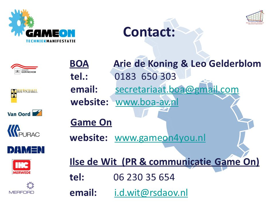 Contact: BOA Arie de Koning & Leo Gelderblom tel.: 0183 650 303 email: secretariaat.boa@gmail.comsecretariaat.boa@gmail.com website: www.boa-av.nlwww.boa-av.nl Game On website: www.gameon4you.nlwww.gameon4you.nl Ilse de Wit (PR & communicatie Game On) tel: 06 230 35 654 email: i.d.wit@rsdaov.nli.d.wit@rsdaov.nl