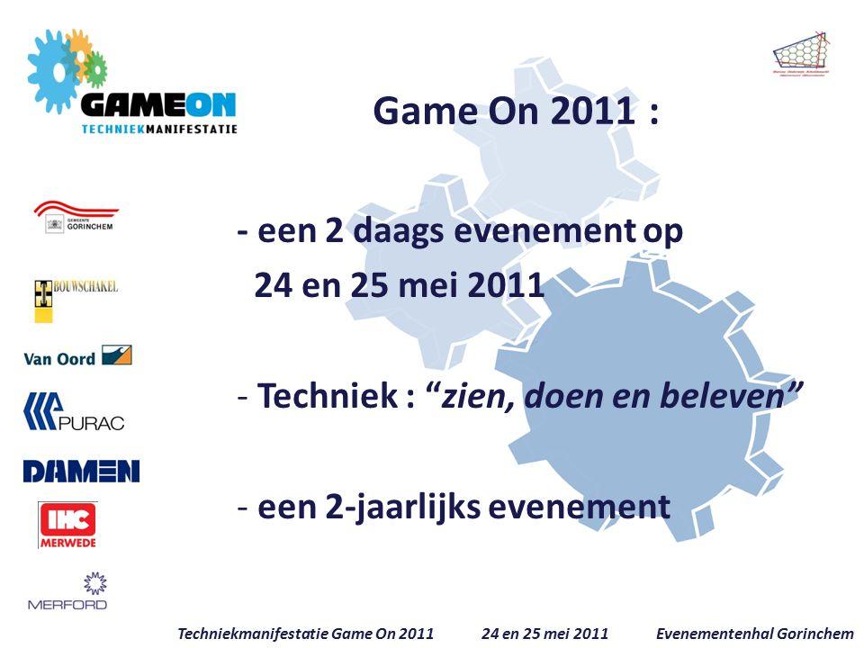 Game On 2011 : - een 2 daags evenement op 24 en 25 mei 2011 - Techniek : zien, doen en beleven - een 2-jaarlijks evenement Techniekmanifestatie Game On 2011 24 en 25 mei 2011 Evenementenhal Gorinchem