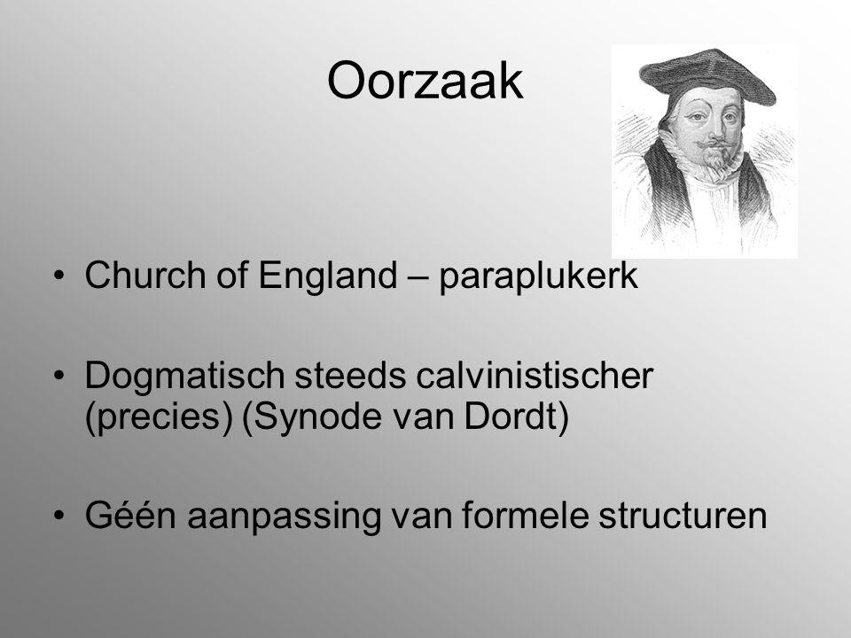 Oorzaak Church of England – paraplukerk Dogmatisch steeds calvinistischer (precies) (Synode van Dordt) Géén aanpassing van formele structuren