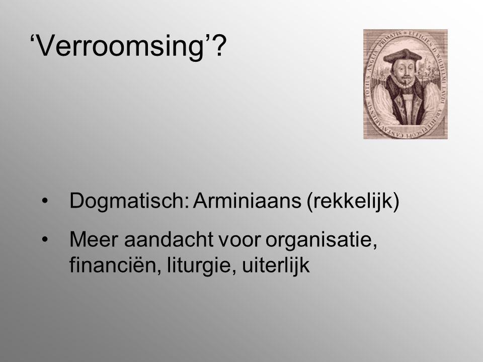'Verroomsing'? Dogmatisch: Arminiaans (rekkelijk) Meer aandacht voor organisatie, financiën, liturgie, uiterlijk