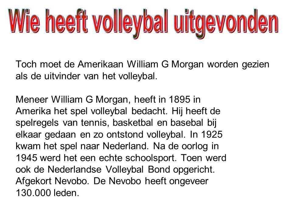 Toch moet de Amerikaan William G Morgan worden gezien als de uitvinder van het volleybal. Meneer William G Morgan, heeft in 1895 in Amerika het spel v