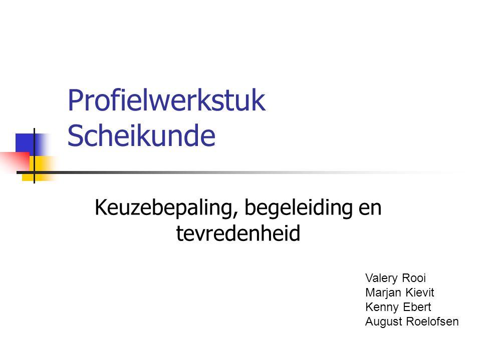 Profielwerkstuk Scheikunde Keuzebepaling, begeleiding en tevredenheid Valery Rooi Marjan Kievit Kenny Ebert August Roelofsen