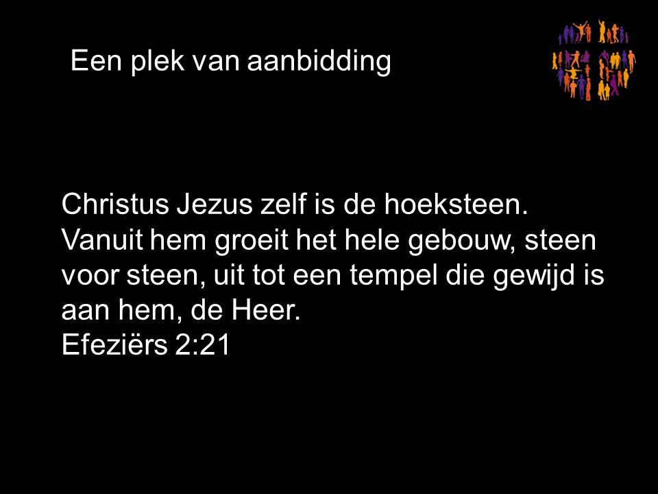Een plek van aanbidding Christus Jezus zelf is de hoeksteen.