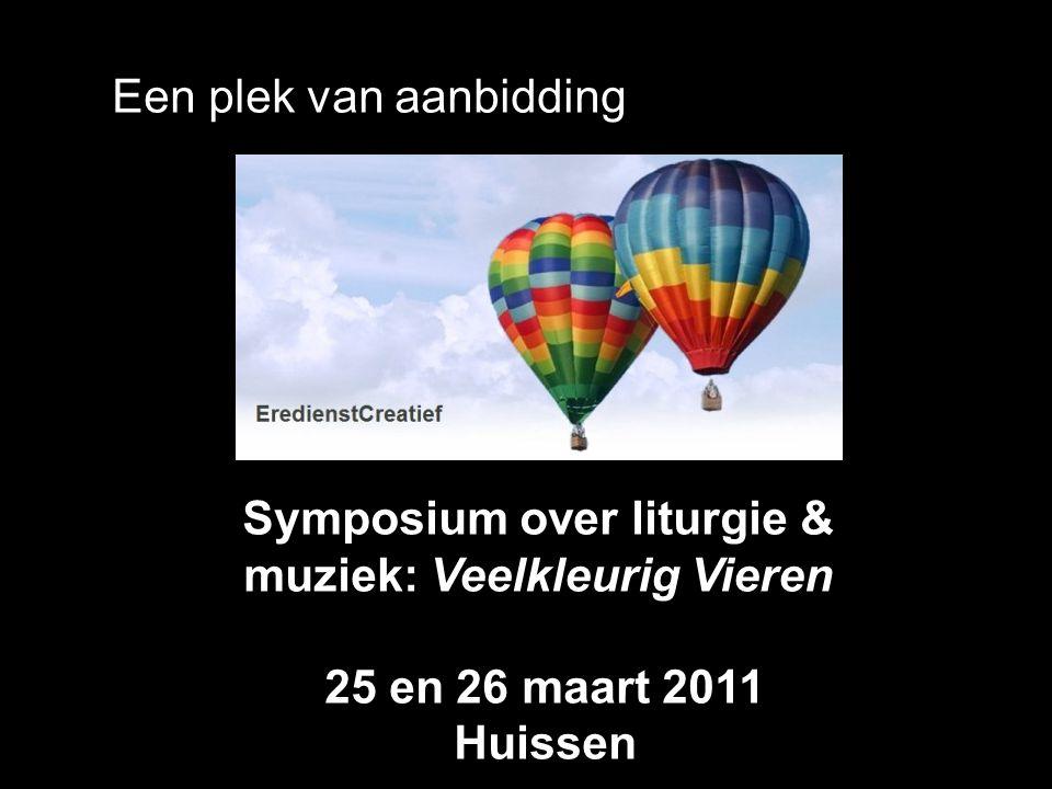 Een plek van aanbidding Symposium over liturgie & muziek: Veelkleurig Vieren 25 en 26 maart 2011 Huissen