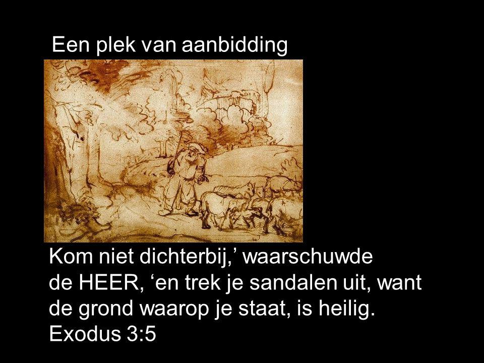 Een plek van aanbidding Kom niet dichterbij,' waarschuwde de HEER, 'en trek je sandalen uit, want de grond waarop je staat, is heilig.