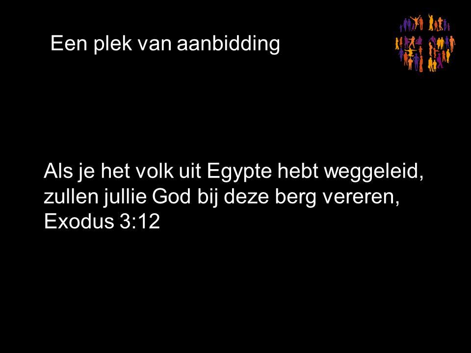 Een plek van aanbidding Als je het volk uit Egypte hebt weggeleid, zullen jullie God bij deze berg vereren, Exodus 3:12