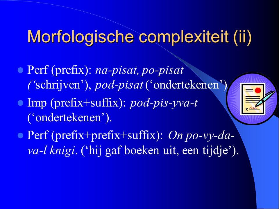 Morfologische complexiteit (ii) Perf (prefix): na-pisat, po-pisat ('schrijven'), pod-pisat ('ondertekenen') Imp (prefix+suffix): pod-pis-yva-t ('ondertekenen').