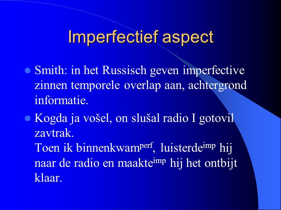 Imperfectief aspect Smith: in het Russisch geven imperfective zinnen temporele overlap aan, achtergrond informatie. Kogda ja vošel, on slušal radio I