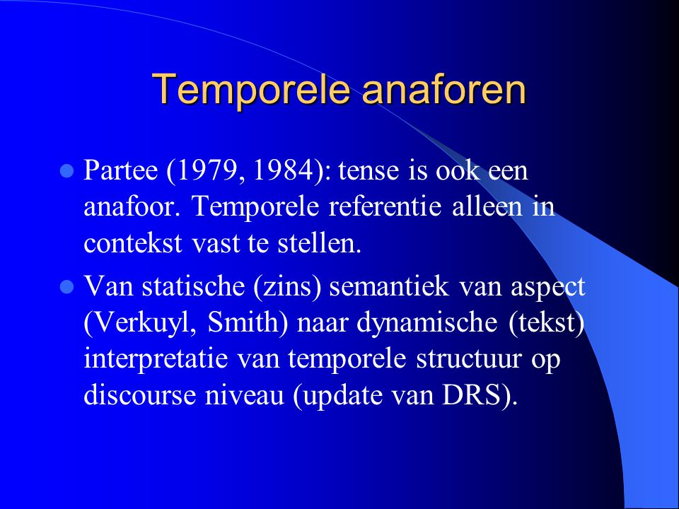 Temporele anaforen Partee (1979, 1984): tense is ook een anafoor. Temporele referentie alleen in contekst vast te stellen. Van statische (zins) semant