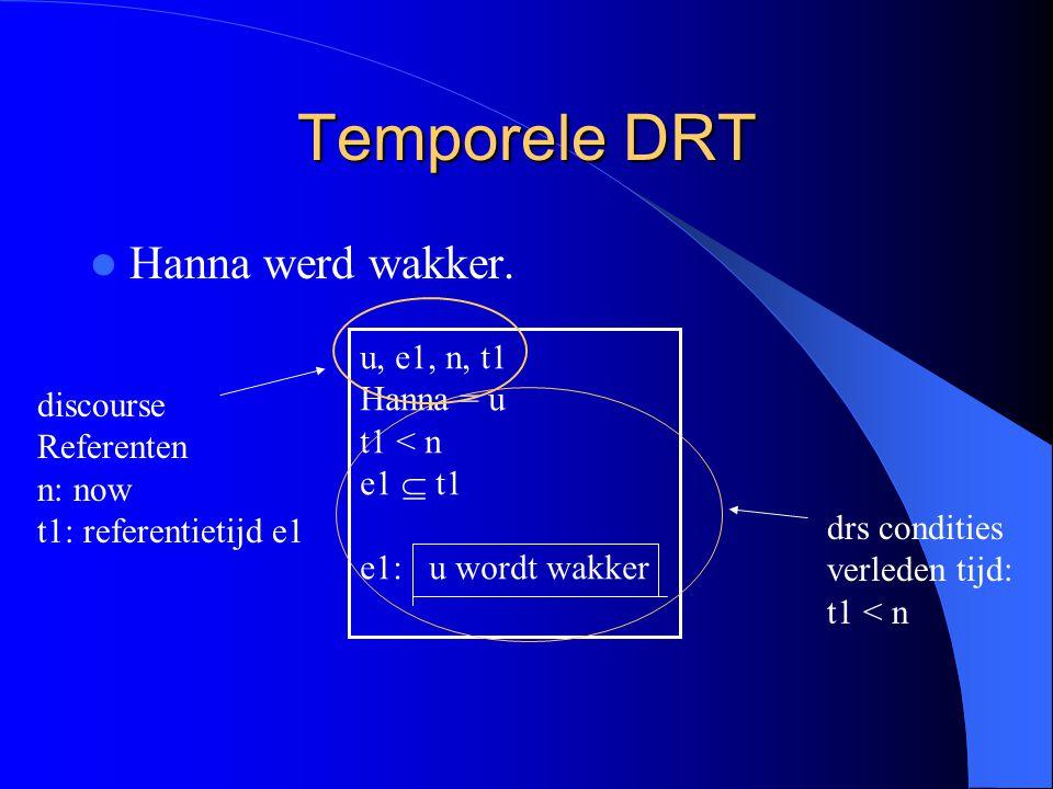 Temporele DRT Hanna werd wakker. u, e1, n, t1 Hanna = u t1 < n e1  t1 e1: u wordt wakker discourse Referenten n: now t1: referentietijd e1 drs condit