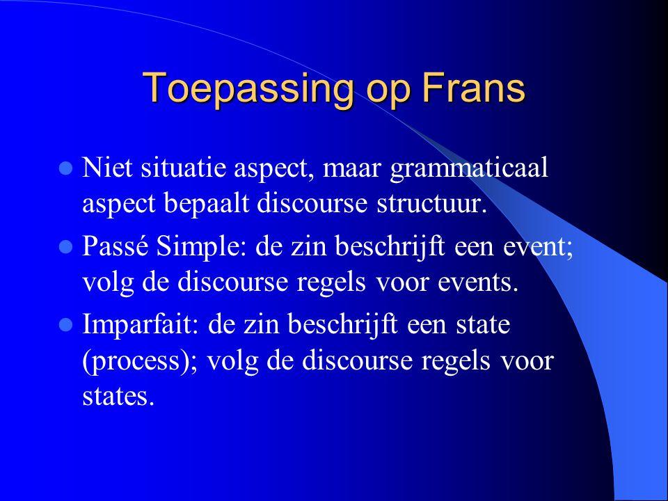 Toepassing op Frans Niet situatie aspect, maar grammaticaal aspect bepaalt discourse structuur. Passé Simple: de zin beschrijft een event; volg de dis