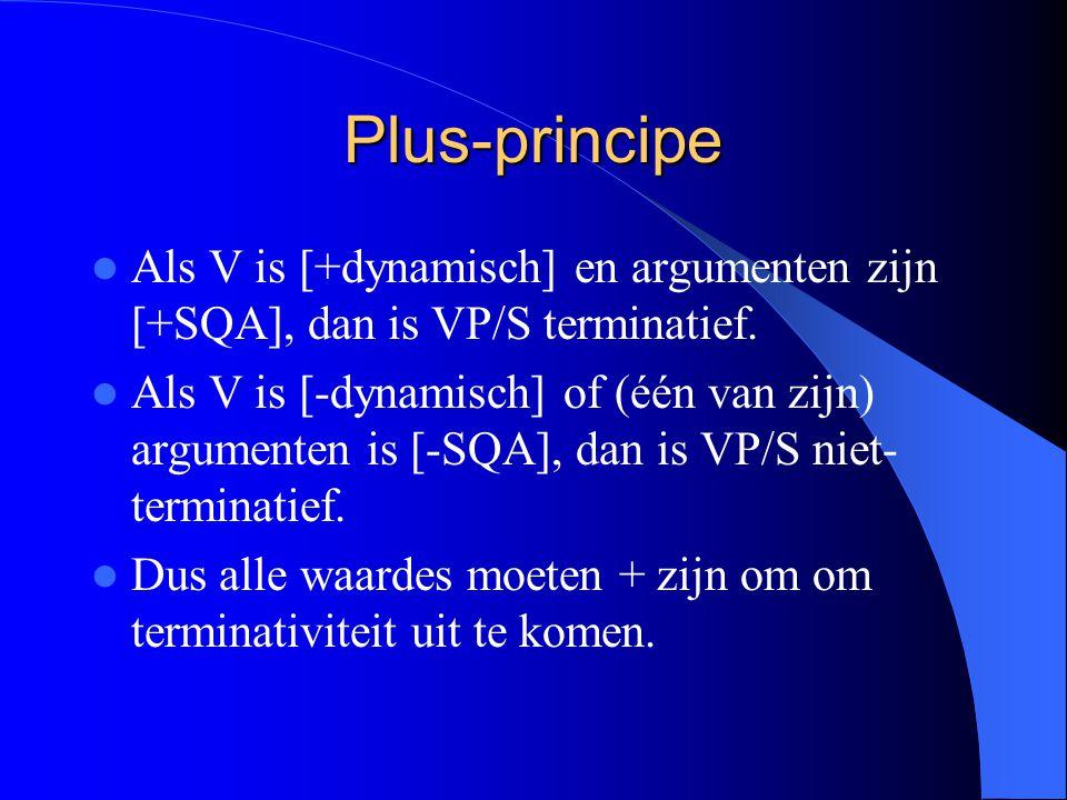 Plus-principe Als V is [+dynamisch] en argumenten zijn [+SQA], dan is VP/S terminatief. Als V is [-dynamisch] of (één van zijn) argumenten is [-SQA],