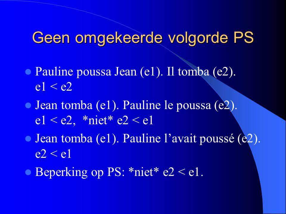 Geen omgekeerde volgorde PS Pauline poussa Jean (e1). Il tomba (e2). e1 < e2 Jean tomba (e1). Pauline le poussa (e2). e1 < e2, *niet* e2 < e1 Jean tom