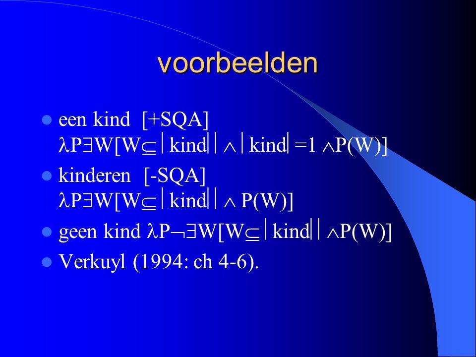 voorbeelden een kind [+SQA] P  W[W   kind   kind  =1  P(W)] kinderen [-SQA] P  W[W   kind  P(W)] geen kind P  W[W   kind  P(W)] Verkuyl (1994: ch 4-6).