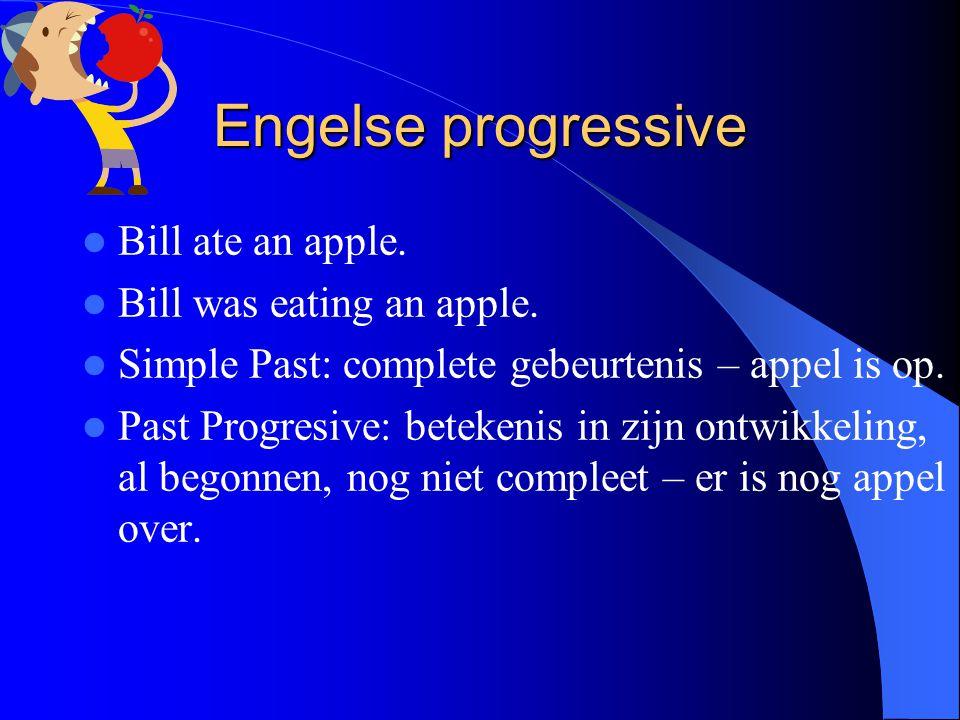 Engelse progressive Bill ate an apple. Bill was eating an apple. Simple Past: complete gebeurtenis – appel is op. Past Progresive: betekenis in zijn o
