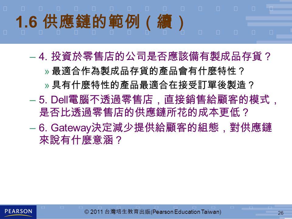26 © 2011 台灣培生教育出版 (Pearson Education Taiwan) 1.6 供應鏈的範例(續) –4. 投資於零售店的公司是否應該備有製成品存貨? » 最適合作為製成品存貨的產品會有什麼特性? » 具有什麼特性的產品最適合在接受訂單後製造? –5. Dell 電腦不透過零售店