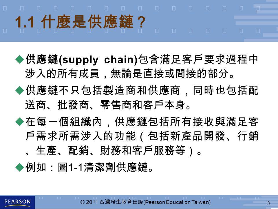 3 © 2011 台灣培生教育出版 (Pearson Education Taiwan) 1.1 什麼是供應鏈? u 供應鏈 (supply chain) 包含滿足客戶要求過程中 涉入的所有成員,無論是直接或間接的部分。 u 供應鏈不只包括製造商和供應商,同時也包括配 送商、批發商、零售商和客戶本身。 u 在每一個組織內,供應鏈包括所有接收與滿足客 戶需求所需涉入的功能(包括新產品開發、行銷 、生產、配銷、財務和客戶服務等)。 u 例如:圖 1-1 清潔劑供應鏈。