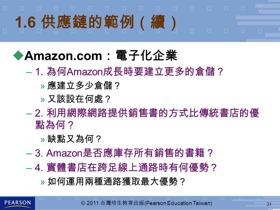 31 © 2011 台灣培生教育出版 (Pearson Education Taiwan) 1.6 供應鏈的範例(續) uAmazon.com :電子化企業 –1. 為何 Amazon 成長時要建立更多的倉儲? » 應建立多少倉儲? » 又該設在何處? –2. 利用網際網路提供銷售書的方式比傳統書店