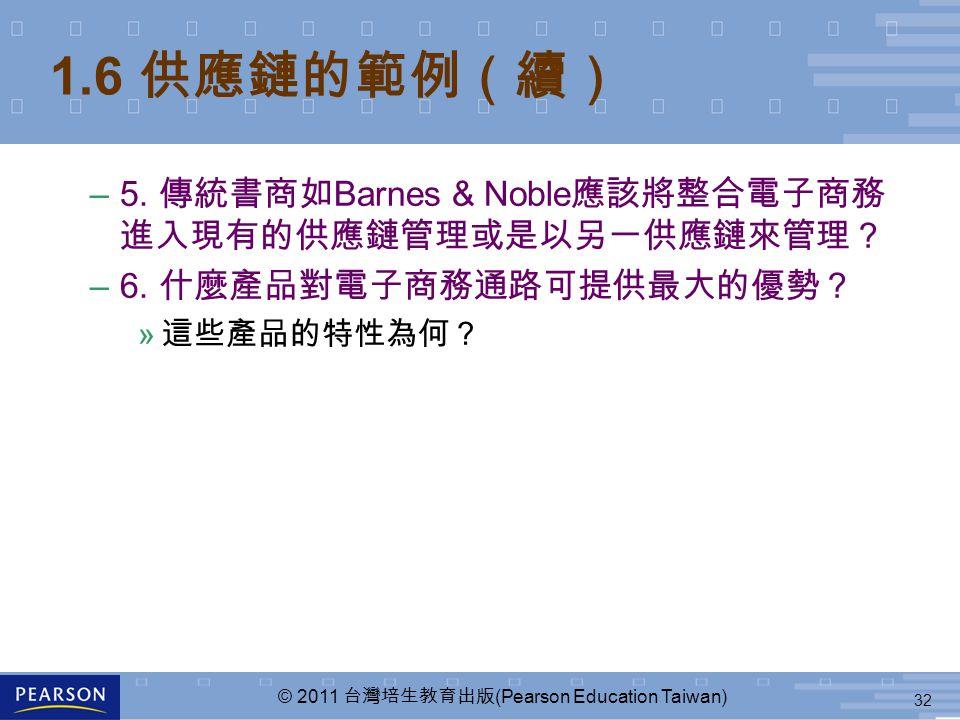 32 © 2011 台灣培生教育出版 (Pearson Education Taiwan) 1.6 供應鏈的範例(續) –5. 傳統書商如 Barnes & Noble 應該將整合電子商務 進入現有的供應鏈管理或是以另一供應鏈來管理? –6. 什麼產品對電子商務通路可提供最大的優勢? » 這些產品的