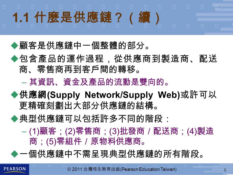 5 © 2011 台灣培生教育出版 (Pearson Education Taiwan) u 顧客是供應鏈中一個整體的部分。 u 包含產品的運作過程,從供應商到製造商、配送 商、零售商再到客戶間的轉移。 – 其資訊、資金及產品的流動是雙向的。 u 供應網 (Supply Network/Supply Web) 或許可以 更精確刻劃出大部分供應鏈的結構。 u 典型供應鏈可以包括許多不同的階段: –(1) 顧客; (2) 零售商; (3) 批發商/配送商; (4) 製造 商; (5) 零組件/原物料供應商。 u 一個供應鏈中不需呈現典型供應鏈的所有階段。 1.1 什麼是供應鏈?(續)