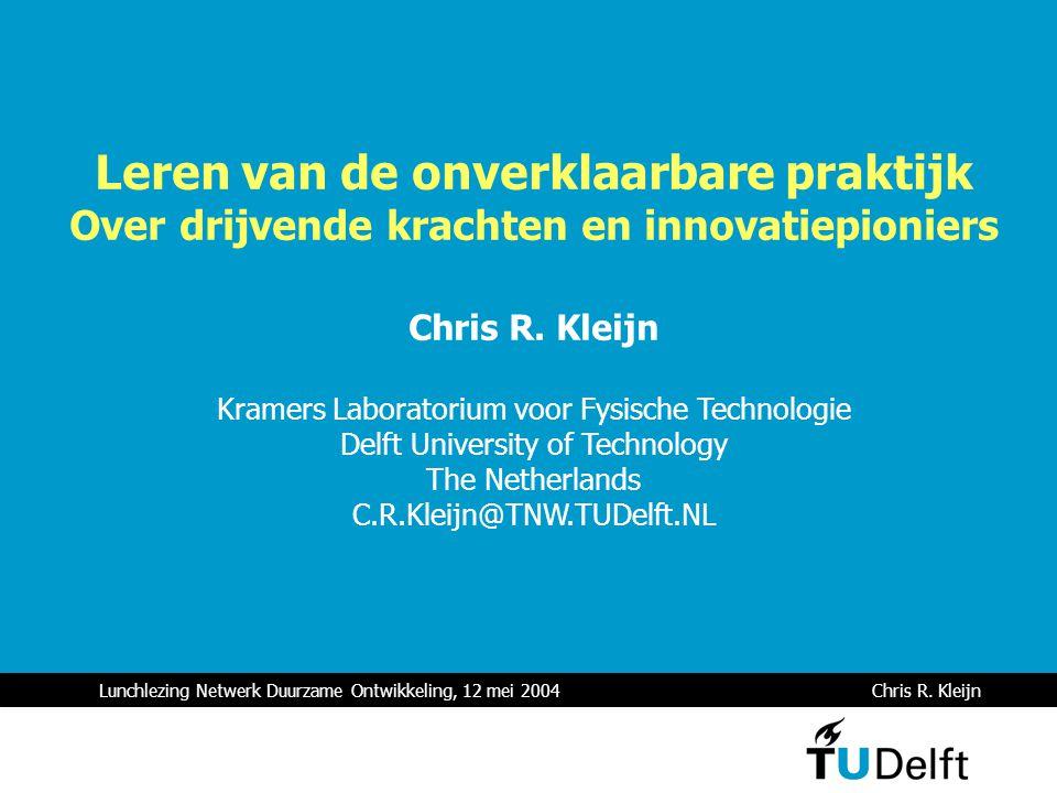 Lunchlezing Netwerk Duurzame Ontwikkeling, 12 mei 2004 Chris R. Kleijn Leren van de onverklaarbare praktijk Over drijvende krachten en innovatiepionie