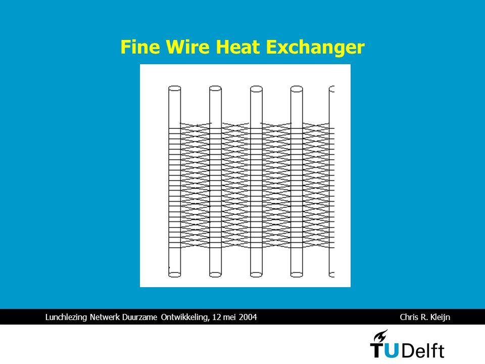 Lunchlezing Netwerk Duurzame Ontwikkeling, 12 mei 2004 Chris R. Kleijn Fine Wire Heat Exchanger