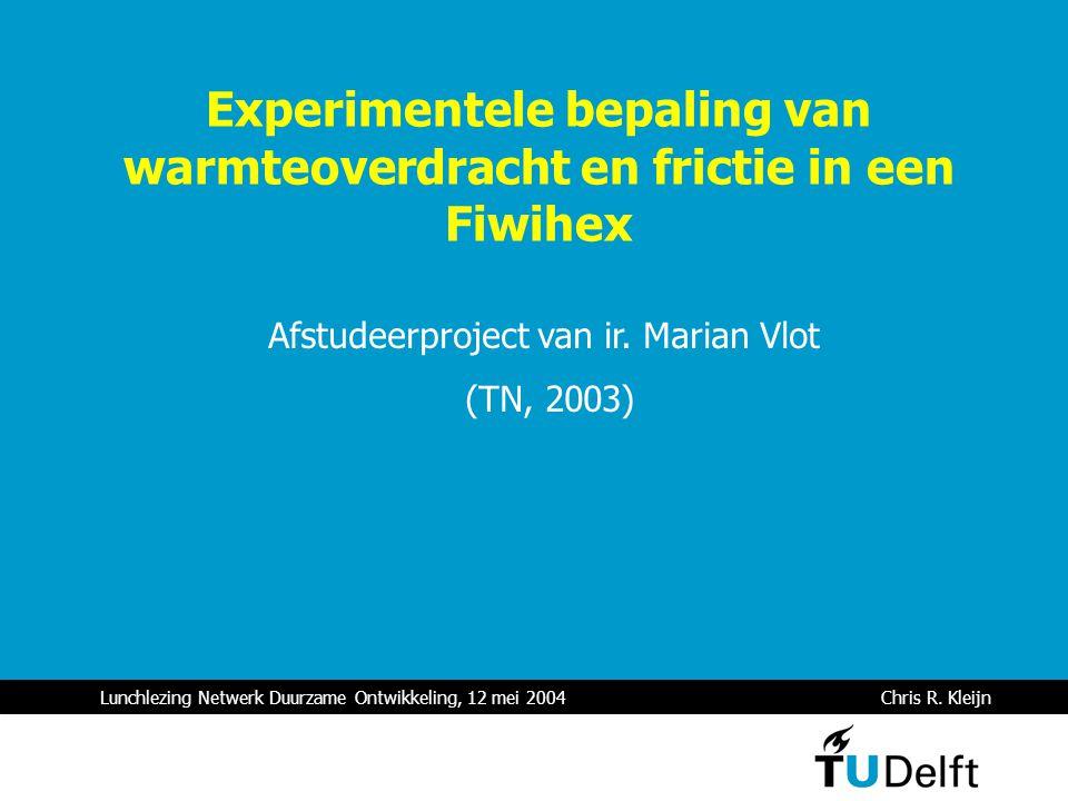 Lunchlezing Netwerk Duurzame Ontwikkeling, 12 mei 2004 Chris R. Kleijn Experimentele bepaling van warmteoverdracht en frictie in een Fiwihex Afstudeer