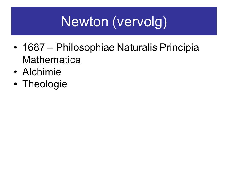 Newton (vervolg) 1687 – Philosophiae Naturalis Principia Mathematica Alchimie Theologie
