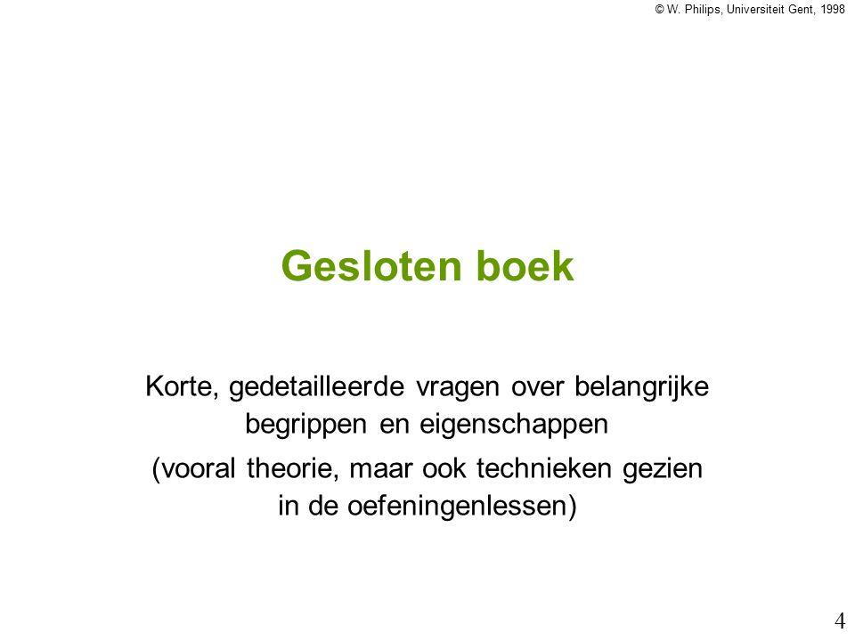 © W. Philips, Universiteit Gent, 1998 4 Gesloten boek Korte, gedetailleerde vragen over belangrijke begrippen en eigenschappen (vooral theorie, maar o