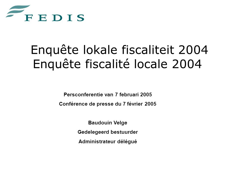 Enquête lokale fiscaliteit 2004 Enquête fiscalité locale 2004 Persconferentie van 7 februari 2005 Conférence de presse du 7 février 2005 Baudouin Velge Gedelegeerd bestuurder Administrateur délégué