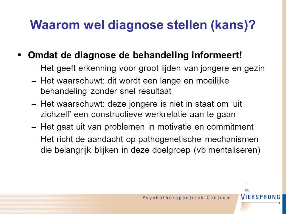 Waarom wel diagnose stellen (kans)?  Omdat de diagnose de behandeling informeert! –Het geeft erkenning voor groot lijden van jongere en gezin –Het wa