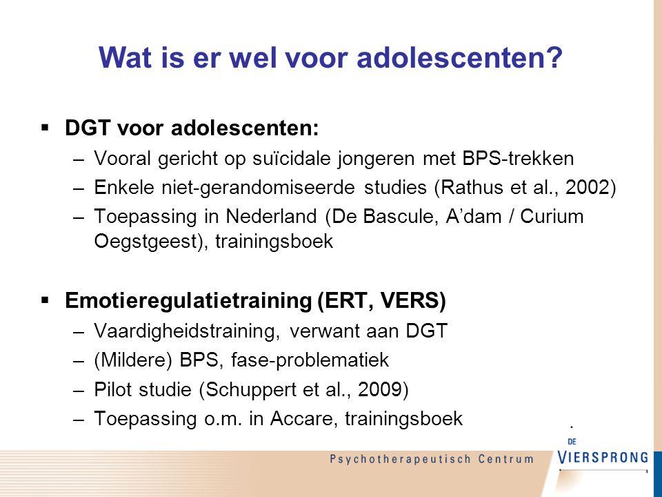 Wat is er wel voor adolescenten?  DGT voor adolescenten: –Vooral gericht op suïcidale jongeren met BPS-trekken –Enkele niet-gerandomiseerde studies (
