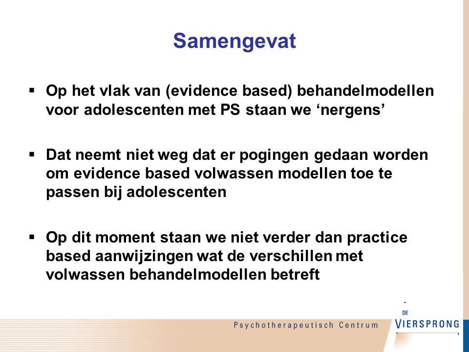 Samengevat  Op het vlak van (evidence based) behandelmodellen voor adolescenten met PS staan we 'nergens'  Dat neemt niet weg dat er pogingen gedaan