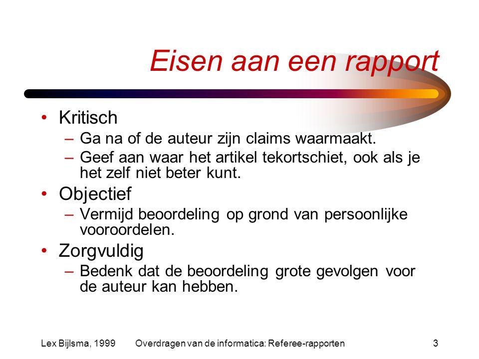 Lex Bijlsma, 1999Overdragen van de informatica: Referee-rapporten3 Eisen aan een rapport Kritisch –Ga na of de auteur zijn claims waarmaakt.