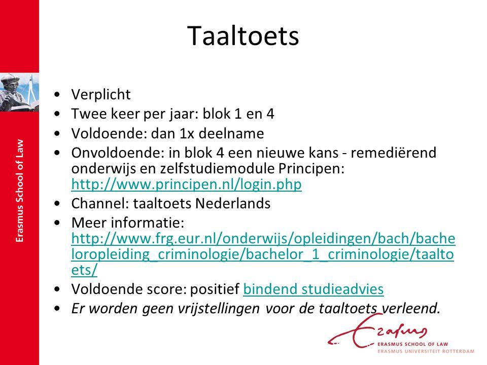 Taaltoets Verplicht Twee keer per jaar: blok 1 en 4 Voldoende: dan 1x deelname Onvoldoende: in blok 4 een nieuwe kans - remediërend onderwijs en zelfstudiemodule Principen: http://www.principen.nl/login.php http://www.principen.nl/login.php Channel: taaltoets Nederlands Meer informatie: http://www.frg.eur.nl/onderwijs/opleidingen/bach/bache loropleiding_criminologie/bachelor_1_criminologie/taalto ets/ http://www.frg.eur.nl/onderwijs/opleidingen/bach/bache loropleiding_criminologie/bachelor_1_criminologie/taalto ets/ Voldoende score: positief bindend studieadviesbindend studieadvies Er worden geen vrijstellingen voor de taaltoets verleend.