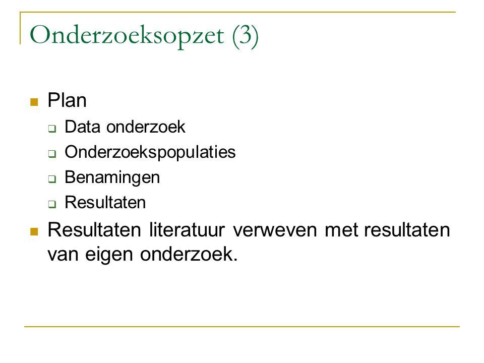 Onderzoeksopzet (3) Plan  Data onderzoek  Onderzoekspopulaties  Benamingen  Resultaten Resultaten literatuur verweven met resultaten van eigen ond
