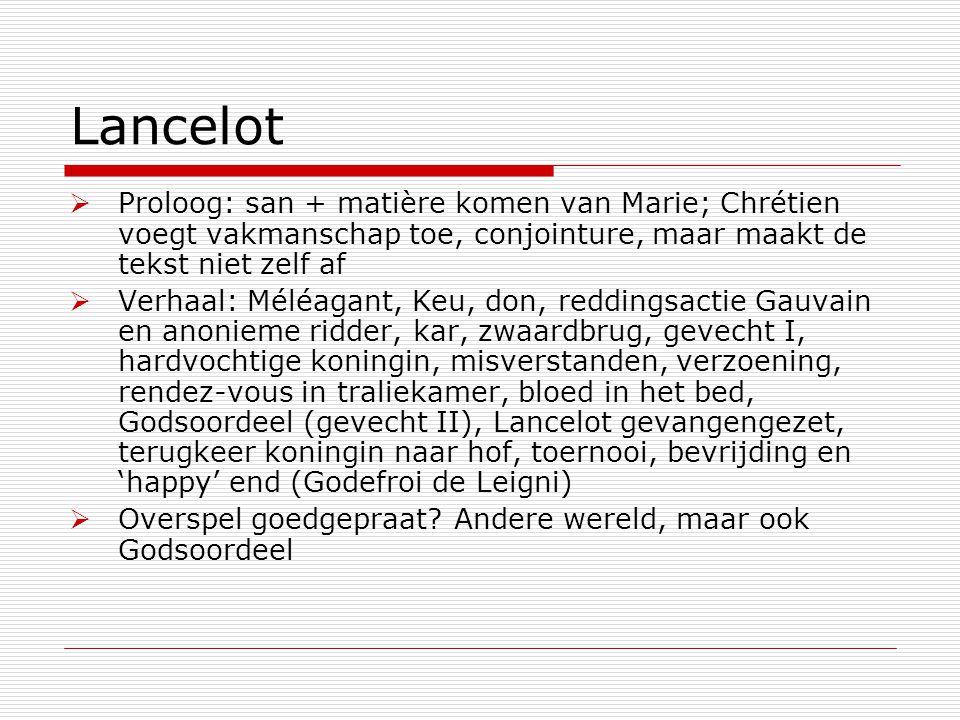 Lancelot  Proloog: san + matière komen van Marie; Chrétien voegt vakmanschap toe, conjointure, maar maakt de tekst niet zelf af  Verhaal: Méléagant,