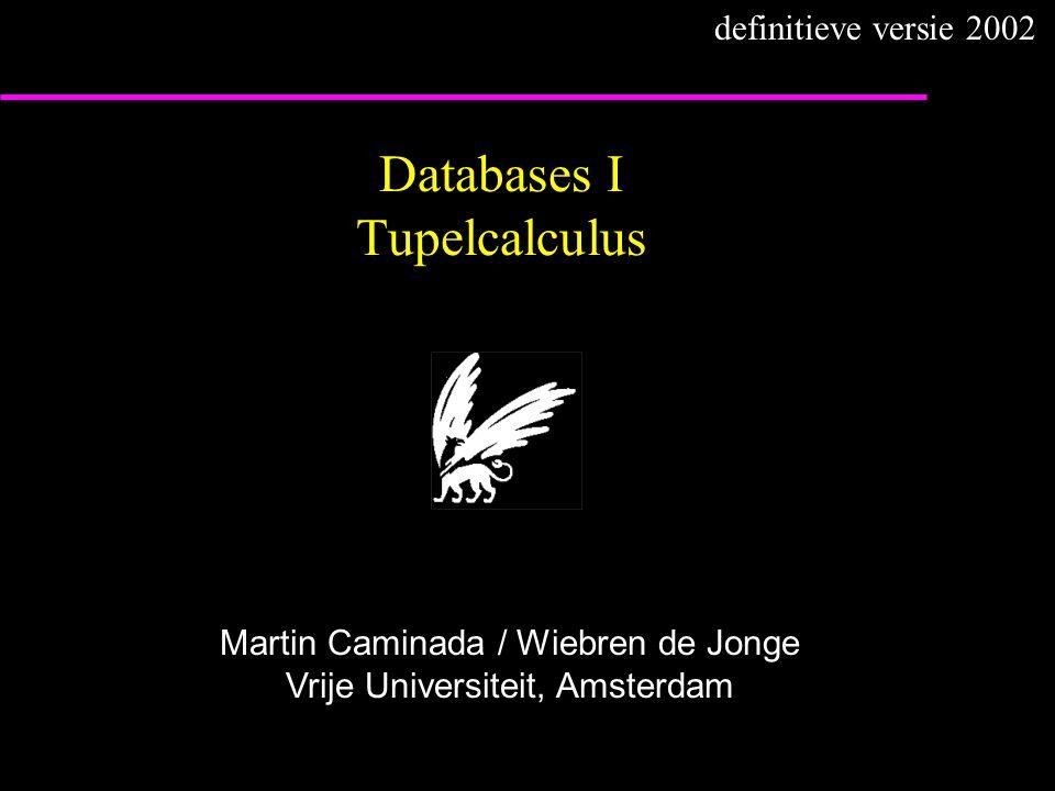 Databases I Tupelcalculus Martin Caminada / Wiebren de Jonge Vrije Universiteit, Amsterdam definitieve versie 2002