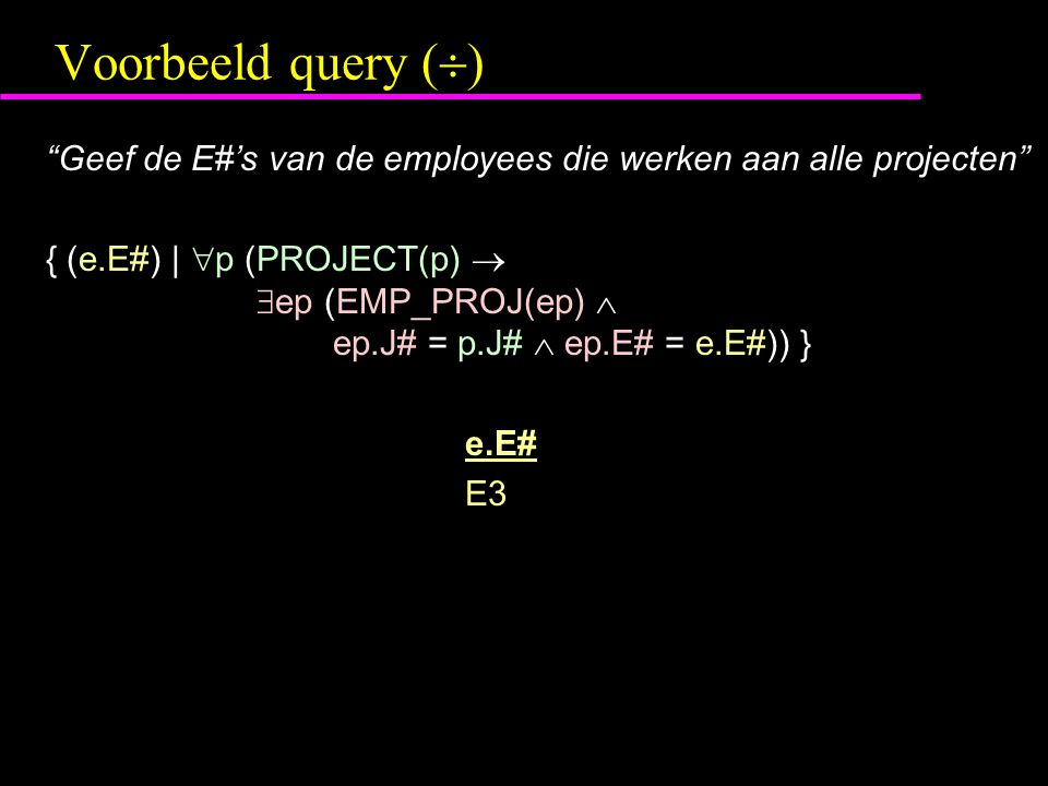 Voorbeeld query (  ) Geef de E#'s van de employees die werken aan alle projecten { (e.E#) |  p (PROJECT(p)   ep (EMP_PROJ(ep)  ep.J# = p.J#  ep.E# = e.E#)) } e.E# E3