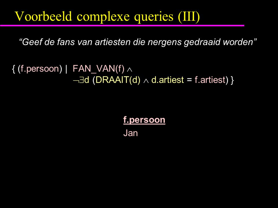 Voorbeeld complexe queries (III) Geef de fans van artiesten die nergens gedraaid worden { (f.persoon) | FAN_VAN(f)   d (DRAAIT(d)  d.artiest = f.artiest) } f.persoon Jan