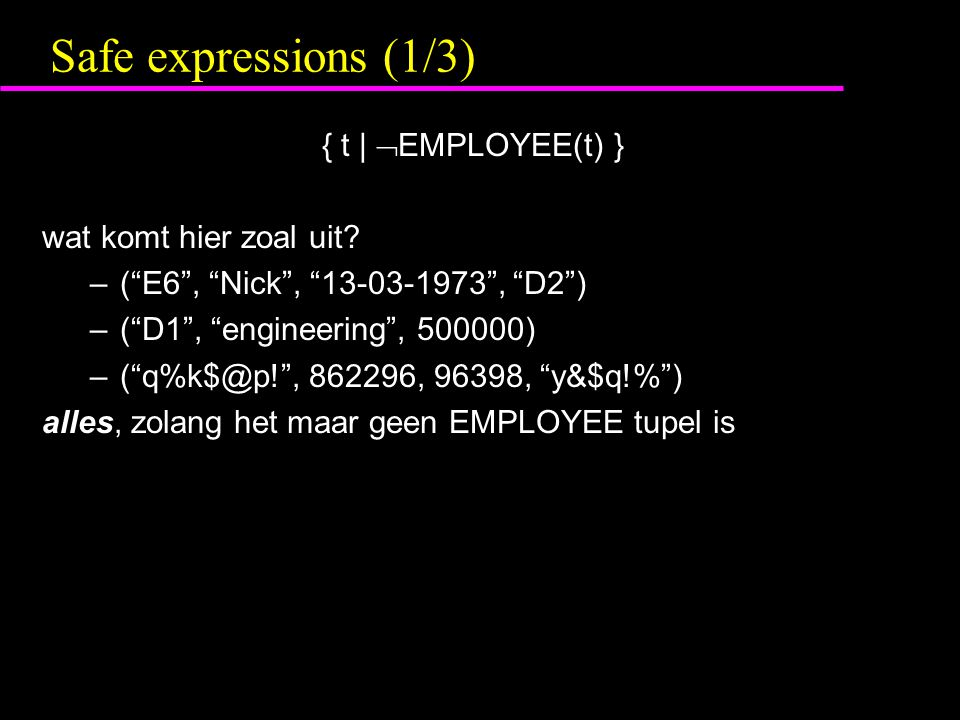 "Safe expressions (1/3) { t |  EMPLOYEE(t) } wat komt hier zoal uit? –(""E6"", ""Nick"", ""13-03-1973"", ""D2"") –(""D1"", ""engineering"", 500000) –(""q%k$@p!"", 8"