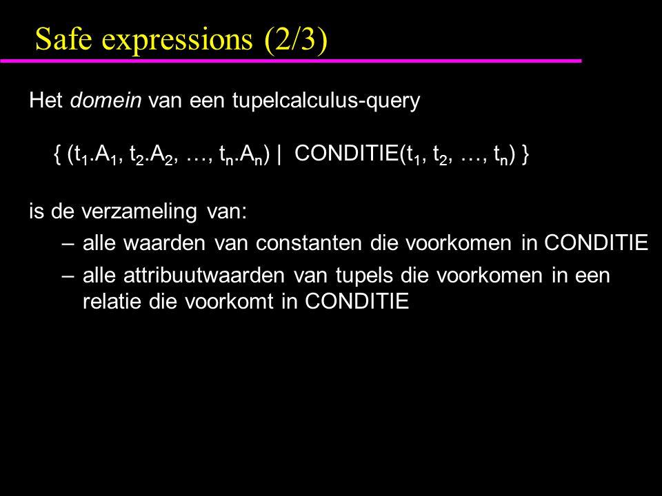 Safe expressions (2/3) Het domein van een tupelcalculus-query { (t 1.A 1, t 2.A 2, …, t n.A n ) | CONDITIE(t 1, t 2, …, t n ) } is de verzameling van: –alle waarden van constanten die voorkomen in CONDITIE –alle attribuutwaarden van tupels die voorkomen in een relatie die voorkomt in CONDITIE