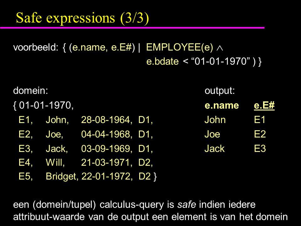 Safe expressions (3/3) voorbeeld: { (e.name, e.E#) | EMPLOYEE(e)  e.bdate < 01-01-1970 ) } domein: output: { 01-01-1970, e.namee.E# E1, John, 28-08-1964, D1, JohnE1 E2, Joe, 04-04-1968, D1, JoeE2 E3, Jack, 03-09-1969, D1, JackE3 E4, Will, 21-03-1971, D2, E5, Bridget, 22-01-1972, D2 } een (domein/tupel) calculus-query is safe indien iedere attribuut-waarde van de output een element is van het domein