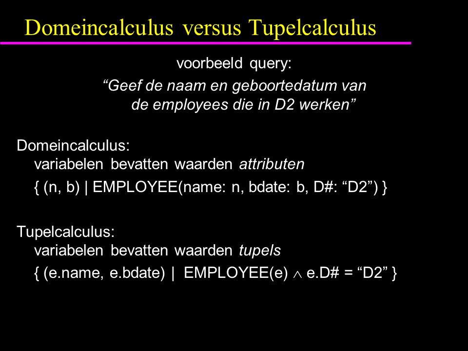 Domeincalculus versus Tupelcalculus voorbeeld query: Geef de naam en geboortedatum van de employees die in D2 werken Domeincalculus: variabelen bevatten waarden attributen { (n, b) | EMPLOYEE(name: n, bdate: b, D#: D2 ) } Tupelcalculus: variabelen bevatten waarden tupels { (e.name, e.bdate) | EMPLOYEE(e)  e.D# = D2 }