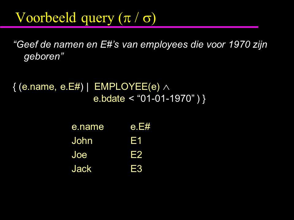 Voorbeeld query (  /  ) Geef de namen en E#'s van employees die voor 1970 zijn geboren { (e.name, e.E#) | EMPLOYEE(e)  e.bdate < 01-01-1970 ) } e.namee.E# JohnE1 JoeE2 JackE3